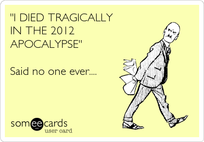 """I DIED TRAGICALLY  IN THE 2012 APOCALYPSE""  Said no one ever...."
