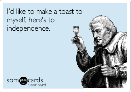 I'd like to make a toast to myself%2C here's to independence.