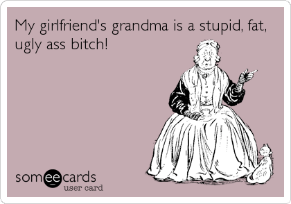 My girlfriend's grandma is a stupid, fat, ugly ass bitch!