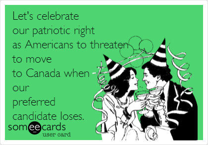 Let's celebrate our patriotic right as Americans to threaten to move to Canada when our preferred candidate loses.