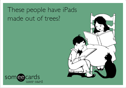 These people have iPads made out of trees?