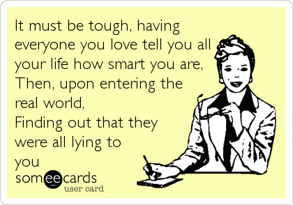 It must be tough, having everyone you love tell you all your life how smart you are, Then, upon entering the real world,  Finding out that they were all lying to you