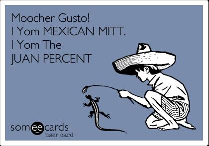 Moocher Gusto!    I Yom MEXICAN MITT.    I Yom The   JUAN PERCENT