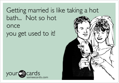 Getting married is like taking a hot bath...  Not so hot