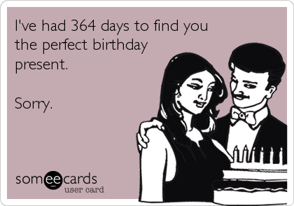 I've had 364 days to find you the perfect birthday present.  Sorry.
