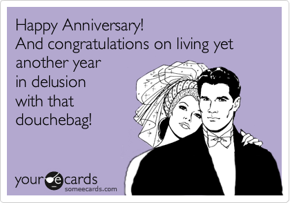 Happy Anniversary! And congratulations on living yet another year in delusion with that douchebag!