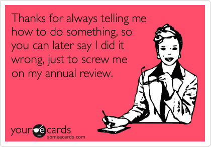 Thanks for always telling me how to do something, so you can later say I did it wrong, just to screw me on my annual review.