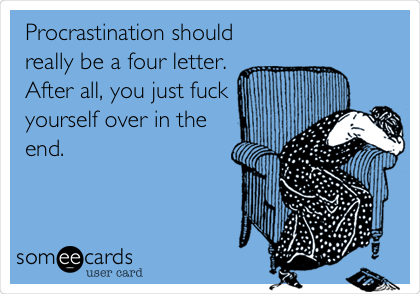 Procrastination should really be a four letter. After all, you just fuck yourself over in the end.
