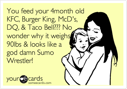 You feed your 4month old