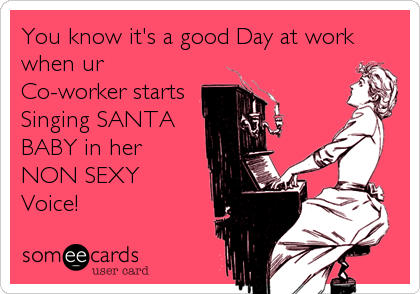 You know it's a good Day at work when ur Co-worker starts  Singing SANTA  BABY in her  NON SEXY  Voice!