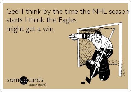 Gee! I think by the time the NHL season starts I think the Eagles might get a win