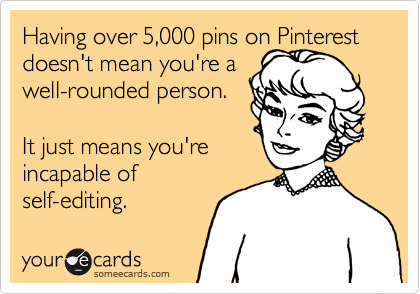 Having over 5,000 pins on Pinterest doesn't make you a well-rounded person.   It just means you're incapable of self-editing.