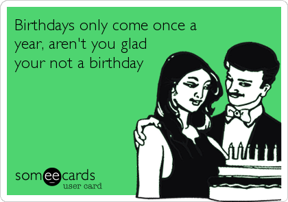 Birthdays only come once a year, aren't you glad your not a birthday