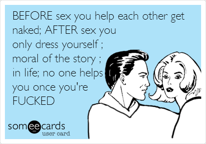 BEFORE sex you help each other get naked; AFTER sex you only dress yourself ; moral of the story ; in life; no one helps you once you're FUCKED