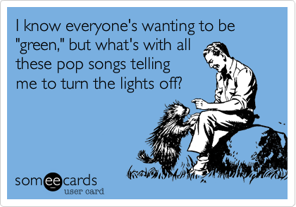 """I know everyone's wanting to be """"green,"""" but what's with all these pop songs telling me to turn the lights off?"""