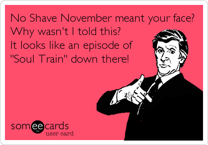 No Shave November meant your face?  