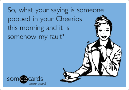 So, what your saying is someone pooped in your Cheerios this morning and it is somehow my fault?
