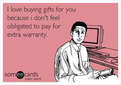 I love buying gifts for you  because i don't feel obligated to pay for extra warranty.