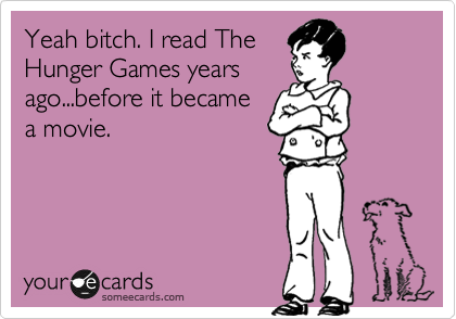Yeah bitch. I read The Hunger Games years ago...before it became a movie.