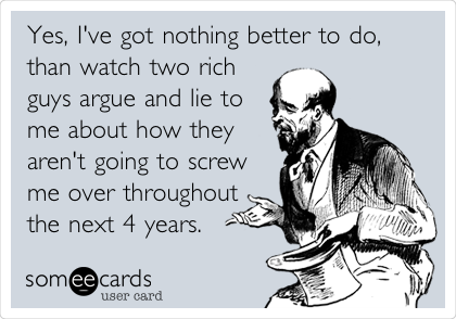 Yes, I've got nothing better to do, than watch two rich guys argue and lie to me about how they aren't going to screw me over throughout the next 4 years.