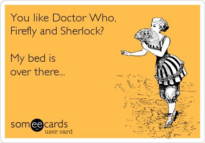 You like Doctor Who, Firefly and Sherlock?  My bed is over there...