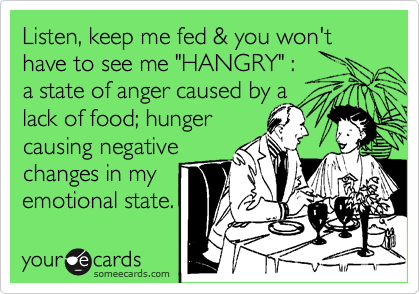 """Listen, keep me fed & you won't have to see me """"HANGRY"""" :  a state of anger caused by a  lack of food; hunger  causing negative  changes in my emotional state."""