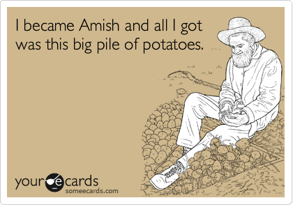 I devoted my life to the Amish and all I got was this  big pile of potatoes.