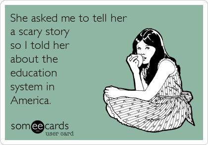 She asked me to tell her a scary story so I told her  about the   education system in  America.