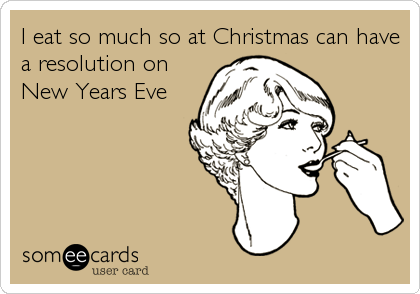 I eat so much so at Christmas can have a resolution on New Years Eve