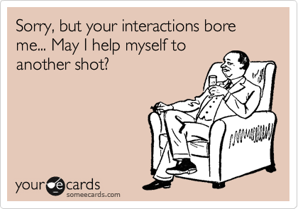 Sorry, but your interactions bore me... May I help myself to 