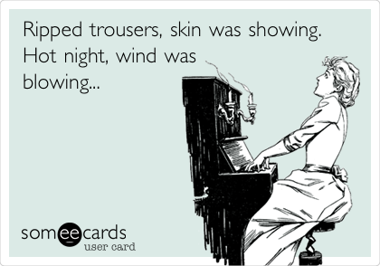 Ripped trousers, skin was showing. Hot night, wind was blowing...