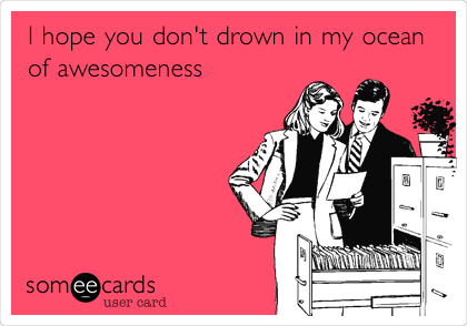 I hope you don't drown in my ocean of awesomeness