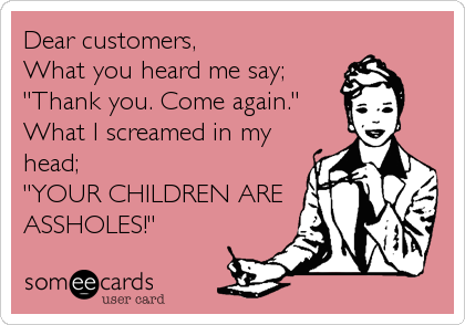 "Dear customers,  What you heard me say; ""Thank you. Come again."" What I screamed in my head;  ""YOUR CHILDREN ARE ASSHOLES!"""
