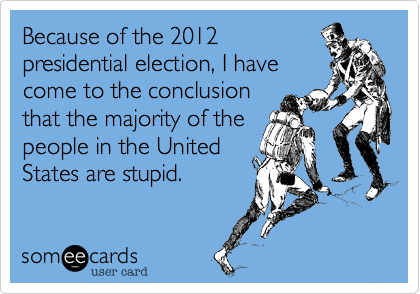 Because of the 2012 presidential election, I have come to the conclusion that the majority of the people in the United States are stupid.