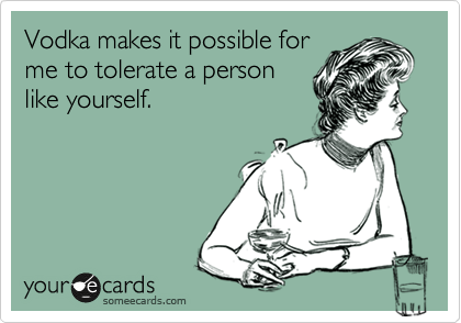 Vodka makes it possible for me to tolorate a person like yourself.