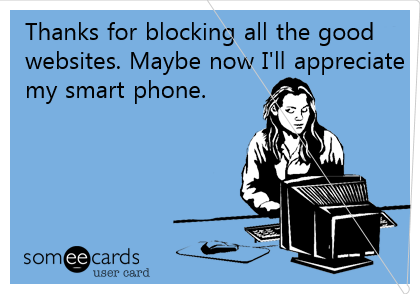 Thanks for blocking all the good websites. Maybe now I'll appreciate my overpriced smart phone.