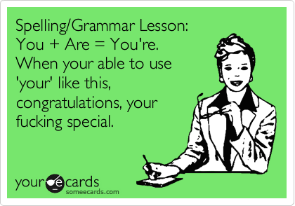 Spelling/Grammar Lesson:  You + Are = You're.  When your able to use 'your' like this, congratulations, your fucking special.