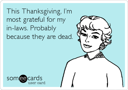 This Thanksgiving, I'm most grateful for my in-laws. Probably because they are dead.