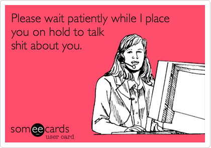 Please wait patiently while I place you on hold to talk shit about you.