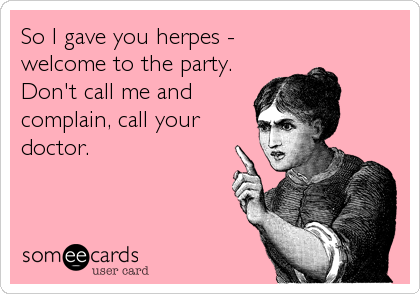 So I gave you herpes - welcome to the party. Don't call me and complain, call your doctor.