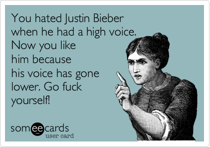 You hated Justin Bieber when he had a high and now you like because his voice has gone lower. Go fuck yourself!