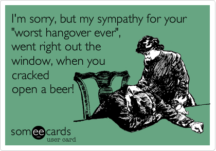 """I'm sorry but, my sympathy for your """"worst hangover ever"""" went right out the window, when you cracked open a beer!"""