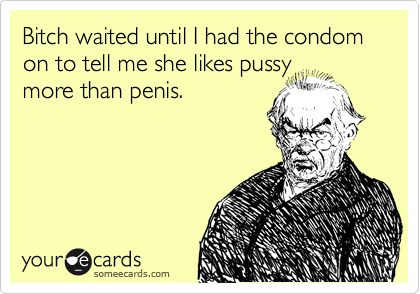Bitch waited until I had the condom on to tell me she like pussy more than penis.