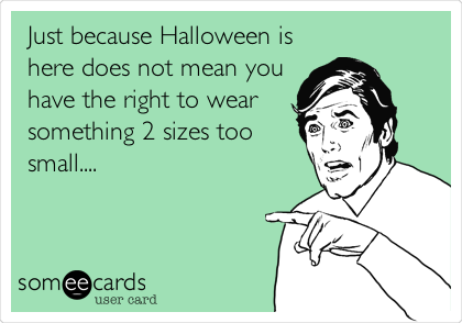 Just because Halloween is here does not mean you have the right to wear something 2 sizes too small....