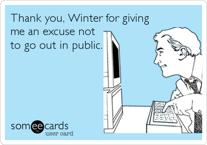 Thank you, Winter for giving me an excuse not to go out in public.