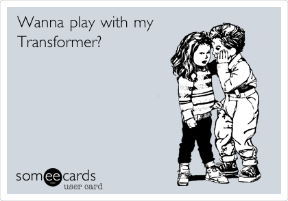 Wanna play with my Transformer?