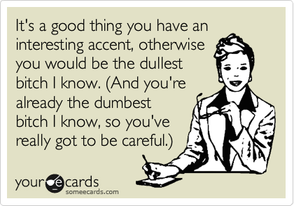 It's a good thing you have an interesting accent, otherwise you would be the dullest bitch I know. (And you're already the dumbest bitch I know, so you've really got to be careful.)