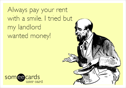 Always pay your rent with a smile. I tried but my landlord wanted money!