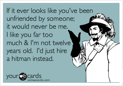 If it ever looks like you've been unfriended by someone;   it would never be me. I like you far too  much & I'm not twelve years old.  I'd just hire a hitman instead.