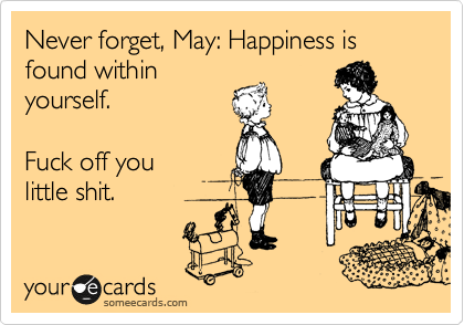 Never forget, Sarah: Happiness is found within you.   Fuck off you  little shit.